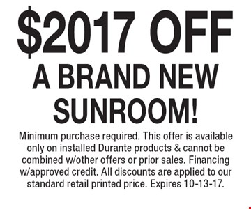 $2017 Off A BRAND NEW SUNROOM! Minimum purchase required. This offer is available only on installed Durante products & cannot be combined w/other offers or prior sales. Financing w/approved credit. All discounts are applied to our standard retail printed price. Expires 10-13-17.