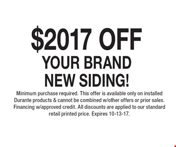 $2017 Off YOUR BRAND NEW SIDING! Minimum purchase required. This offer is available only on installed Durante products & cannot be combined w/other offers or prior sales. Financing w/approved credit. All discounts are applied to our standard retail printed price. Expires 10-13-17.