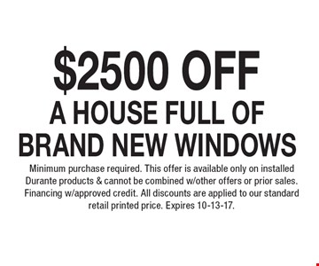 $2500 Off a House Full of Brand New Windows. Minimum purchase required. This offer is available only on installed Durante products & cannot be combined w/other offers or prior sales. Financing w/approved credit. All discounts are applied to our standard retail printed price. Expires 10-13-17.