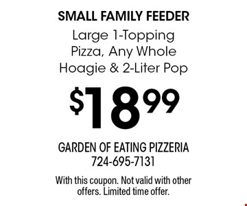 Small Family Feeder - $18.99 Large 1-Topping Pizza, Any Whole Hoagie & 2-Liter Pop. With this coupon. Not valid with other offers. Limited time offer.