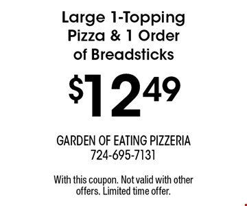 $12.49 Large 1-Topping Pizza & 1 Order of Breadsticks. With this coupon. Not valid with other offers. Limited time offer.