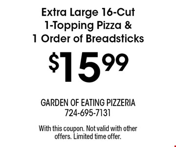 $15.99 Extra Large 16-Cut 1-Topping Pizza & 1 Order of Breadsticks. With this coupon. Not valid with other offers. Limited time offer.