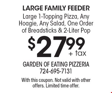 large family feeder $27.99+ tax Large 1-Topping Pizza, Any Hoagie, Any Salad, One Order of Breadsticks & 2-Liter Pop. With this coupon. Not valid with other offers. Limited time offer.