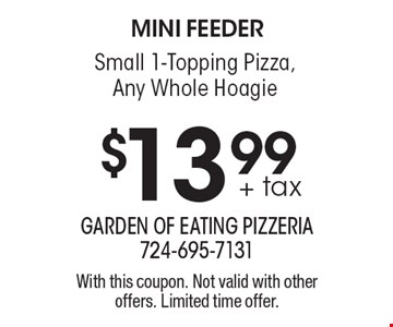mini feeder $13.99+ tax Small 1-Topping Pizza, Any Whole Hoagie. With this coupon. Not valid with other offers. Limited time offer.