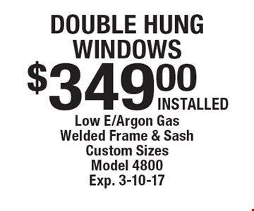Double hung windows $349.00 installed. Low E/Argon Gas. Welded Frame & Sash. Custom Sizes. Model 4800. Exp. 3-10-17.