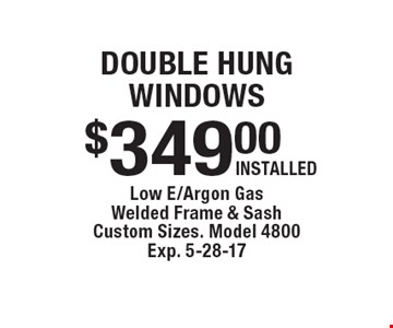 Double Hung Windows $349.00, INSTALLED. Low E/Argon Gas Welded Frame & Sash. Custom Sizes. Model 4800. Exp. 5-28-17