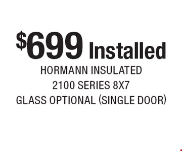 $699 Installed Hormann insulated 2100 series 8x7, glass optional (single door). Expires 5-28-17.