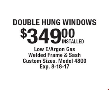 Double hung windows $349.00 installed. Low e/argon gas, welded frame & sash. Custom sizes. Model 4800. Exp. 8-18-17