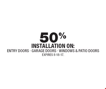50% off installation on: entry doors, garage doors, windows & patio doors. Expires 8-18-17.