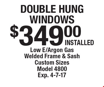 Double hung windows $349.00 INSTALLED Low E/Argon Gas Welded Frame & Sash Custom Sizes Model 4800 Exp. 4-7-17.