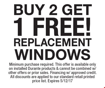 Buy 2 Get 1 Free! Replacement Windows. Minimum purchase required. This offer is available only on installed Durante products & cannot be combined w/ other offers or prior sales. Financing w/ approved credit. All discounts are applied to our standard retail printed price list. Expires 5/12/17