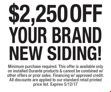 $2,250 OFF Your Brand New Siding!. Minimum purchase required. This offer is available only on installed Durante products & cannot be combined w/ other offers or prior sales. Financing w/ approved credit. All discounts are applied to our standard retail printed price list. Expires 5/12/17