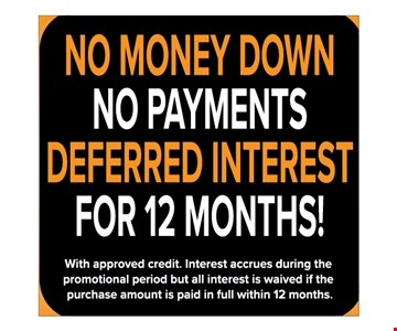no money down, no payments, deferred interest for 12 months!