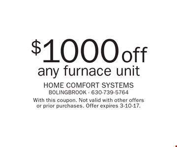 $1000 off any furnace unit. With this coupon. Not valid with other offers or prior purchases. Offer expires 3-10-17.