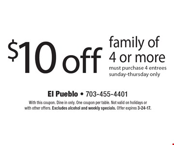 $10 off family of 4 or more must purchase 4 entrees sunday-thursday only. With this coupon. Dine in only. One coupon per table. Not valid on holidays or with other offers. Excludes alcohol and weekly specials. Offer expires 3-24-17.