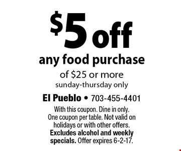$5 off any food purchase of $25 or more. Sunday-Thursday only. With this coupon. Dine in only. One coupon per table. Not valid on holidays or with other offers. Excludes alcohol and weekly specials. Offer expires 6-2-17.