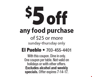 $5 off any food purchase of $25 or more. Sunday-Thursday only. With this coupon. Dine in only. One coupon per table. Not valid on holidays or with other offers. Excludes alcohol and weekly specials. Offer expires 7-14-17.