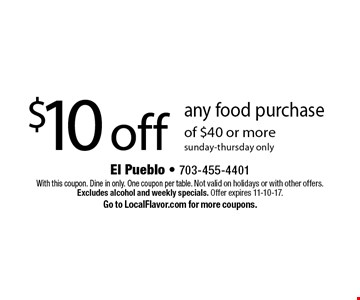 $10 off any food purchase of $40 or more. Sunday-Thursday only. With this coupon. Dine in only. One coupon per table. Not valid on holidays or with other offers. Excludes alcohol and weekly specials. Offer expires 11-10-17. Go to LocalFlavor.com for more coupons.