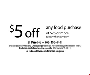 $5 off any food purchase of $25 or more. Sunday-Thursday only. With this coupon. Dine in only. One coupon per table. Not valid on holidays or with other offers. Excludes alcohol and weekly specials. Offer expires 11-10-17. Go to LocalFlavor.com for more coupons.