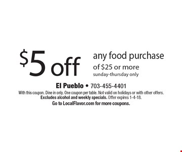 $5 off any food purchase of $25 or more sunday-thursday only. With this coupon. Dine in only. One coupon per table. Not valid on holidays or with other offers. Excludes alcohol and weekly specials. Offer expires 1-4-18. Go to LocalFlavor.com for more coupons.