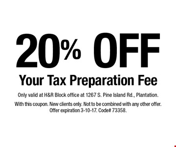 20% OFF Your Tax Preparation Fee. Only valid at H&R Block office at 1267 S. Pine Island Rd., Plantation. With this coupon. New clients only. Not to be combined with any other offer. Offer expiration 3-10-17. Code# 73358.