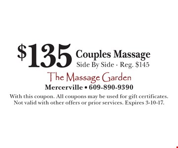 $135 Couples Massage. Side By Side. Reg. $145. With this coupon. All coupons may be used for gift certificates. Not valid with other offers or prior services. Expires 3-10-17.