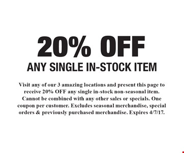 20% OFF ANY SINGLE IN-STOCK ITEM. Visit any of our 3 amazing locations and present this page to receive 20% OFF any single in-stock non-seasonal item. Cannot be combined with any other sales or specials. One coupon per customer. Excludes seasonal merchandise, special orders & previously purchased merchandise. Expires 4/7/17.