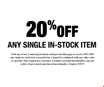 20% OFF ANY SINGLE IN-STOCK ITEM. Visit any of our 3 amazing locations and present this page to receive 20% OFF any single in-stock non-seasonal item. Cannot be combined with any other sales or specials. One coupon per customer. Excludes seasonal merchandise, special orders & previously purchased merchandise. Expires 5/5/17.