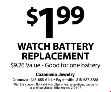 $1.99 WATCH BATTERY REPLACEMENT. $9.26 Value. Good for one battery. With this coupon. Not valid with other offers, promotions, discountsor prior purchases. Offer expires 2-24-17.