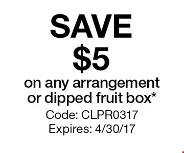 SAVE $5 on any arrangement or dipped fruit box*. Code: CLPR0317 Expires: 4/30/17