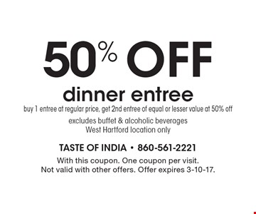 50% off dinner entree. Buy 1 entree at regular price, get 2nd entree of equal or lesser value at 50% off excludes buffet & alcoholic beverages. West Hartford location only. With this coupon. One coupon per visit.Not valid with other offers. Offer expires 3-10-17.
