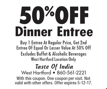 50% OFF Dinner Entree. Buy 1 Entree At Regular Price, Get 2nd Entree Of Equal Or Lesser Value At 50% Off. Excludes Buffet & Alcoholic Beverages. West Hartford Location Only. With this coupon. One coupon per visit. Not valid with other offers. Offer expires 5-12-17.