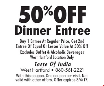 50% OFF Dinner Entree Buy 1 Entree At Regular Price, Get 2nd Entree Of Equal Or Lesser Value At 50% Off Excludes Buffet & Alcoholic Beverages West Hartford Location Only. With this coupon. One coupon per visit. Not valid with other offers. Offer expires 8/4/17.