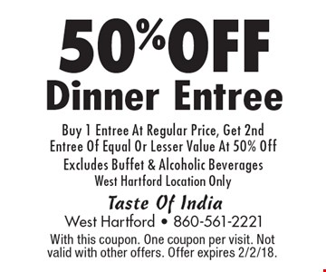 50% OFF Dinner Entree Buy 1 Entree At Regular Price, Get 2nd Entree Of Equal Or Lesser Value At 50% Off Excludes Buffet & Alcoholic Beverages West Hartford Location Only. With this coupon. One coupon per visit. Not valid with other offers. Offer expires 2/2/18.