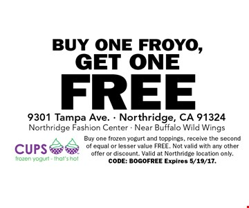 FREE BUY ONE FROYO, GET ONE. Buy one frozen yogurt and toppings, receive the second of equal or lesser value FREE. Not valid with any other offer or discount. Valid at Northridge location only. CODE: BOGOFREE Expires 5/19/17.