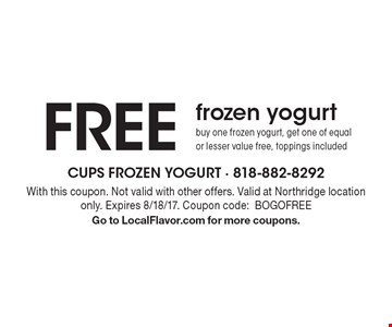 FREE frozen yogurt. Buy one frozen yogurt, get one of equal or lesser value free, toppings included. With this coupon. Not valid with other offers. Valid at Northridge location only. Expires 8/18/17. Coupon code: BOGOFREE. Go to LocalFlavor.com for more coupons.