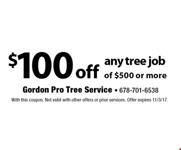 $100 off any tree job of $500 or more. With this coupon. Not valid with other offers or prior services. Offer expires 11/3/17.