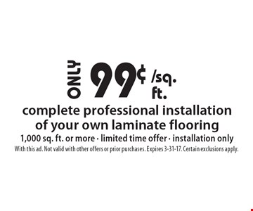 99¢ complete professional installation of your own laminate flooring 1,000 sq. ft. or more - limited time offer - installation only. With this ad. Not valid with other offers or prior purchases. Expires 3-31-17. Certain exclusions apply.