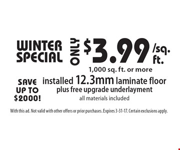 Winter SPECIAL $3.99 installed 12.3mm laminate floorplus free upgrade underlaymentall materials included 1,000 sq. ft. or more. With this ad. Not valid with other offers or prior purchases. Expires 3-31-17. Certain exclusions apply.