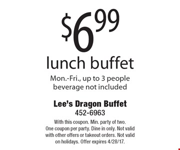 $6.99 lunch buffet. Mon.-Fri., up to 3 people. Beverage not included. With this coupon. Min. party of two. One coupon per party. Dine in only. Not valid with other offers or takeout orders. Not valid on holidays. Offer expires 4/28/17.