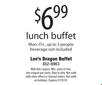 $6.99 lunch buffet - Mon.-Fri., up to 3 people, beverage not included. With this coupon. Min. party of two. One coupon per party. Dine in only. Not valid with other offers or takeout orders. Not valid on holidays. Expires 2/23/18.