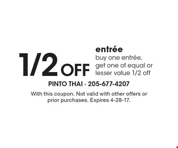 1/2 Off entree. Buy one entree, get one of equal or lesser value 1/2 off. With this coupon. Not valid with other offers or prior purchases. Expires 4-28-17.
