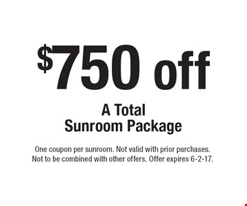$750 off A Total Sunroom Package. One coupon per sunroom. Not valid with prior purchases. Not to be combined with other offers. Offer expires 6-2-17.