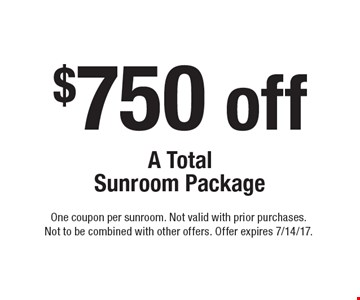 $750 off A Total Sunroom Package. One coupon per sunroom. Not valid with prior purchases. Not to be combined with other offers. Offer expires 7/14/17.