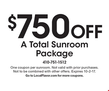 $750 Off A Total Sunroom Package. One coupon per sunroom. Not valid with prior purchases. Not to be combined with other offers. Expires 10-2-17. Go to LocalFlavor.com for more coupons.