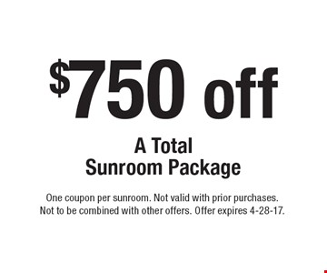 $750 off A Total Sunroom Package. One coupon per sunroom. Not valid with prior purchases. Not to be combined with other offers. Offer expires 4-28-17.