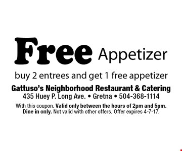 Free Appetizer. Buy 2 entrees and get 1 free appetizer. With this coupon. Valid only between the hours of 2pm and 5pm. Dine in only. Not valid with other offers. Offer expires 4-7-17.