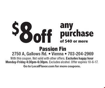 $8 off any purchase of $40 or more. With this coupon. Not valid with other offers. Excludes happy hour Monday-Friday 4:30pm-6:30pm. Excludes alcohol. Offer expires 10-6-17. Go to LocalFlavor.com for more coupons.
