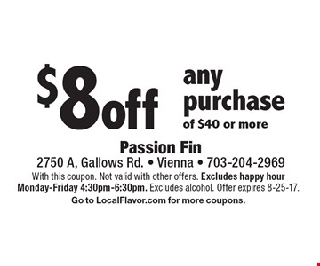 $8 off any purchase of $40 or more. With this coupon. Not valid with other offers. Excludes happy hour Monday-Friday 4:30pm-6:30pm. Excludes alcohol. Offer expires 8-25-17. Go to LocalFlavor.com for more coupons.
