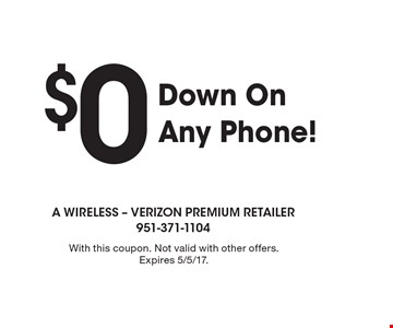 $0 Down On Any Phone!. With this coupon. Not valid with other offers. Expires 5/5/17.